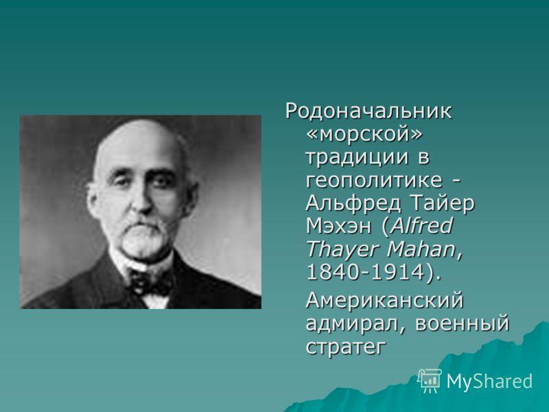 Родоначальник «морской» традиции в геополитике - Альфред Тайер Мэхэн (Alfred Thayer Mahan, 1840-1914). Американский адмирал, военный стратег