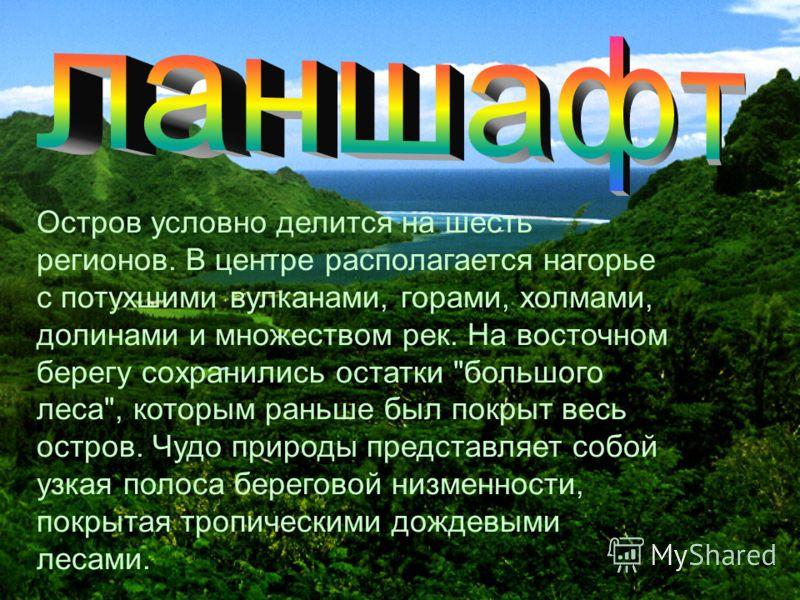 Остров условно делится на шесть регионов. В центре располагается нагорье с потухшими вулканами, горами, холмами, долинами и множеством рек. На восточном берегу сохранились остатки