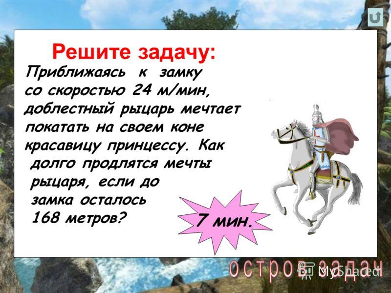 Решите задачу: Приближаясь к замку со скоростью 24 м/мин, доблестный рыцарь мечтает покатать на своем коне красавицу принцессу. Как долго продлятся мечты рыцаря, если до замка осталось 168 метров? 7 мин.
