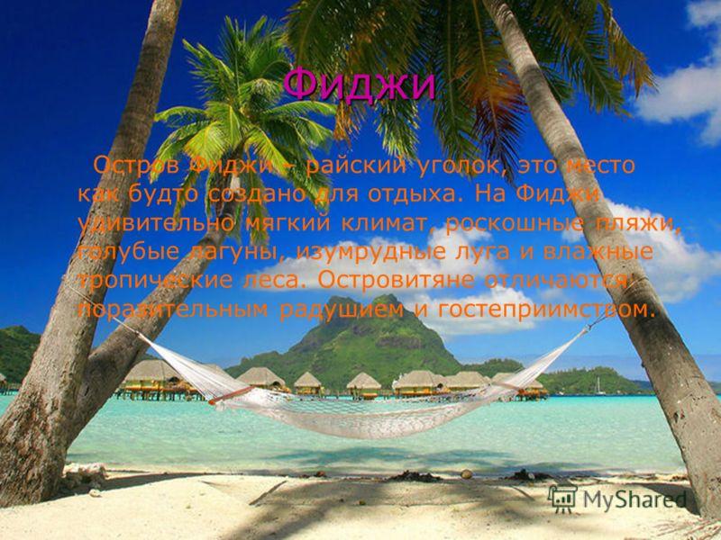 Фиджи Остров Фиджи – райский уголок, это место как будто создано для отдыха. На Фиджи удивительно мягкий климат, роскошные пляжи, голубые лагуны, изумрудные луга и влажные тропические леса. Островитяне отличаются поразительным радушием и гостеприимст