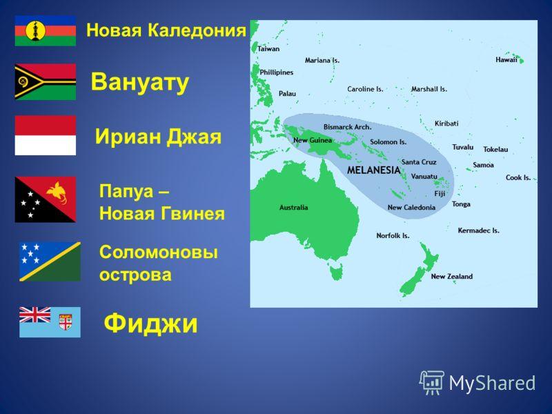 Новая Каледония Вануату Ириан Джая Папуа – Новая Гвинея Соломоновы острова Фиджи