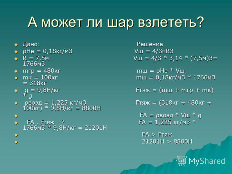 А может ли шар взлететь? Дано: Решение Дано: Решение ρНе = 0,18кг/м3 Vш = 4/3πR3 ρНе = 0,18кг/м3 Vш = 4/3πR3 R = 7,5м Vш = 4/3 * 3,14 * (7,5м)3= 1766м3 R = 7,5м Vш = 4/3 * 3,14 * (7,5м)3= 1766м3 mгр = 480кг mш = ρНе * Vш mгр = 480кг mш = ρНе * Vш mк