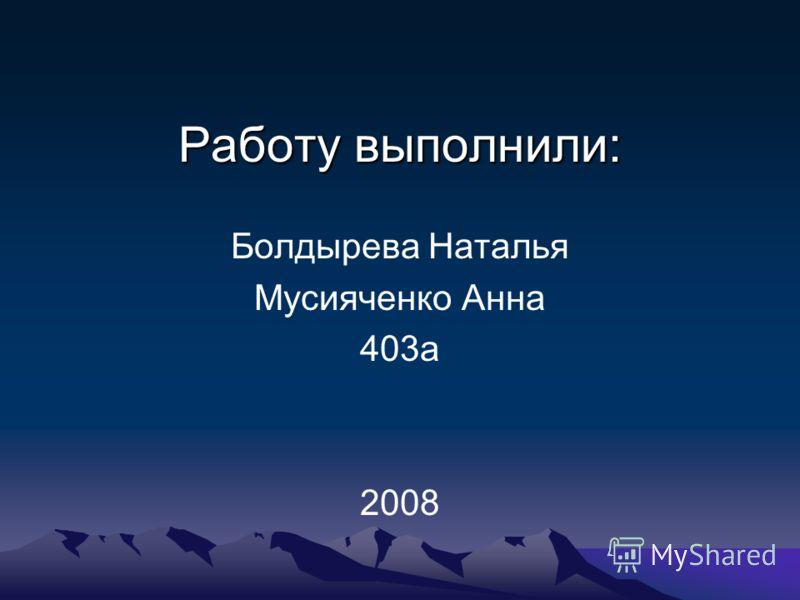 Работу выполнили: Болдырева Наталья Мусияченко Анна 403а 2008