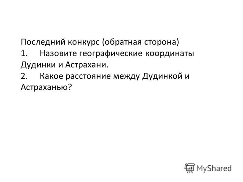 Последний конкурс (обратная сторона) 1. Назовите географические координаты Дудинки и Астрахани. 2. Какое расстояние между Дудинкой и Астраханью?