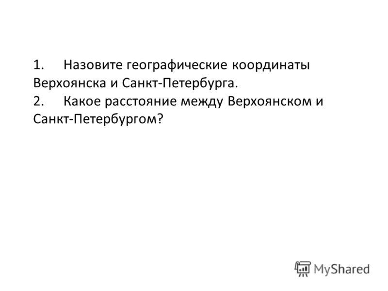1. Назовите географические координаты Верхоянска и Санкт-Петербурга. 2. Какое расстояние между Верхоянском и Санкт-Петербургом?