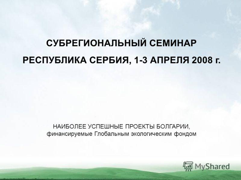 СУБРЕГИОНАЛЬНЫЙ СЕМИНАР РЕСПУБЛИКА СЕРБИЯ, 1-3 АПРЕЛЯ 2008 г. НАИБОЛЕЕ УСПЕШНЫЕ ПРОЕКТЫ БОЛГАРИИ, финансируемые Глобальным экологическим фондом