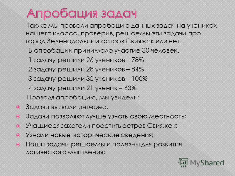 Также мы провели апробацию данных задач на учениках нашего класса, проверив, решаемы эти задачи про город Зеленодольск и остров Свияжск или нет. В апробации принимало участие 30 человек. 1 задачу решили 26 учеников – 78% 2 задачу решили 28 учеников –