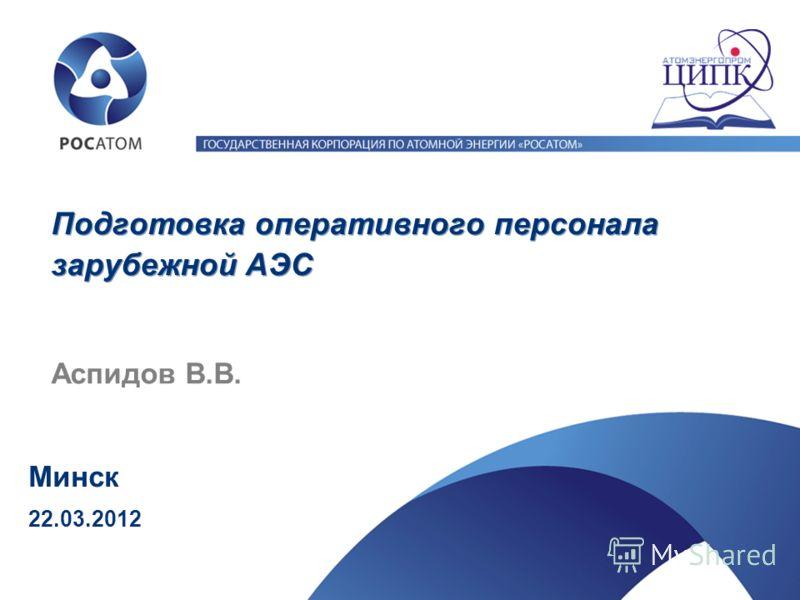Аспидов В.В. Минск Подготовка оперативного персонала зарубежной АЭС 22.03.2012