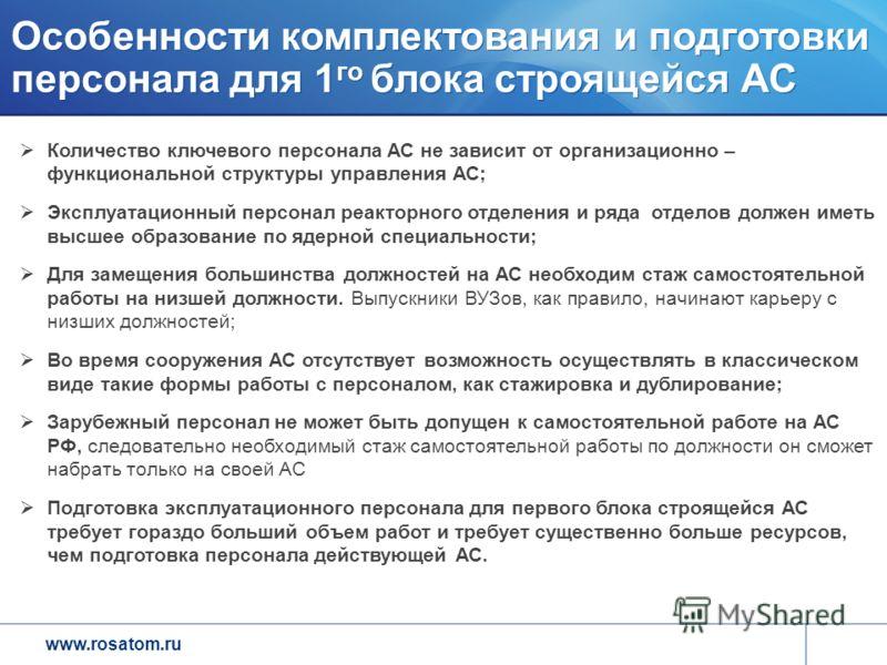 www.rosatom.ru Особенности комплектования и подготовки персонала для 1 го блока строящейся АС Количество ключевого персонала АС не зависит от организационно – функциональной структуры управления АС; Эксплуатационный персонал реакторного отделения и р