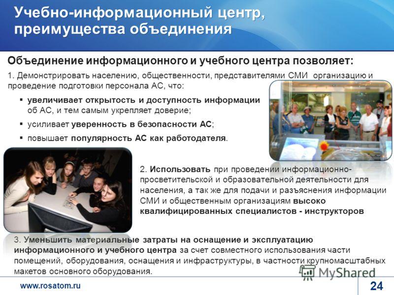 www.rosatom.ru 24 Объединение информационного и учебного центра позволяет: Учебно-информационный центр, преимущества объединения 3. Уменьшить материальные затраты на оснащение и эксплуатацию информационного и учебного центра за счет совместного испол