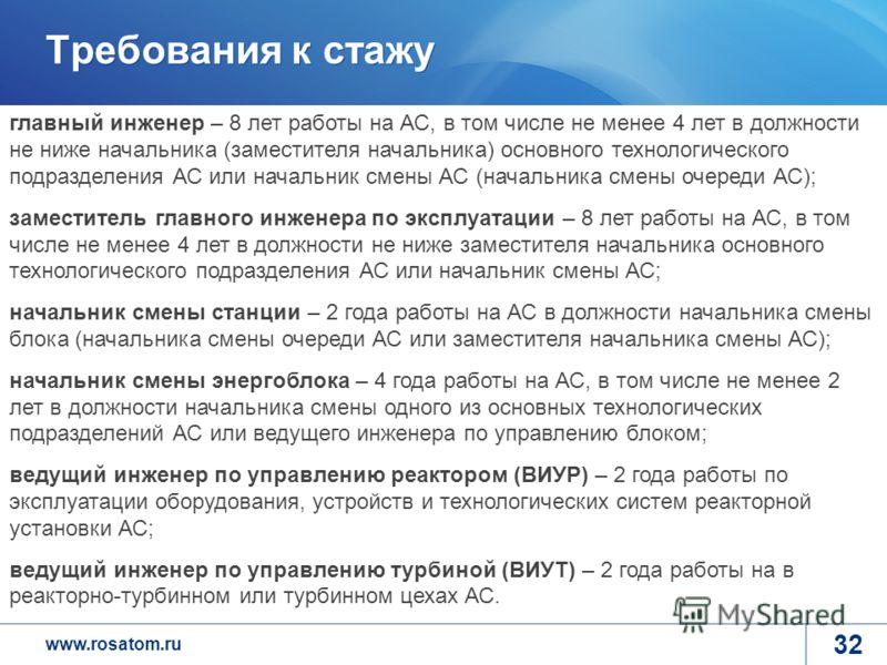 www.rosatom.ru Требования к стажу 32 главный инженер – 8 лет работы на АС, в том числе не менее 4 лет в должности не ниже начальника (заместителя начальника) основного технологического подразделения АС или начальник смены АС (начальника смены очереди