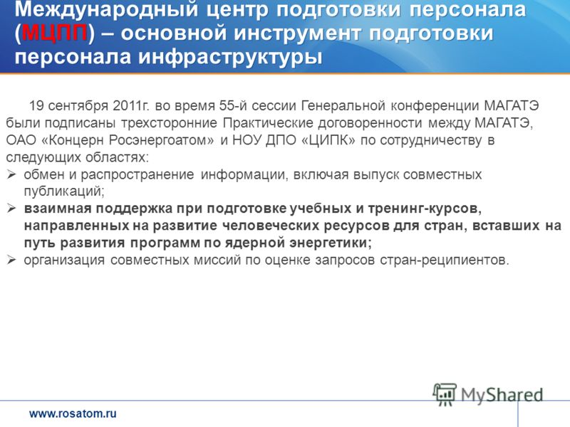 www.rosatom.ru Международный центр подготовки персонала (МЦПП) – основной инструмент подготовки персонала инфраструктуры 19 сентября 2011г. во время 55-й сессии Генеральной конференции МАГАТЭ были подписаны трехсторонние Практические договоренности м