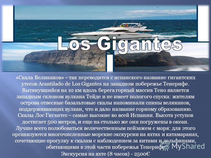 « Скала Великанов » – так переводится с испанского название гигантских утесов Acantilado de Los Gigantes на западном побережье Тенерифе. Вытянувшийся на 10 км вдоль берега горный массив Тено является западным склоном вулкана Тейде и не имеет пологого