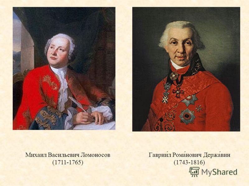 Михаил Васильевич Ломоносов (1711-1765) Гаврии́л Рома́нович Держа́вин (1743-1816)