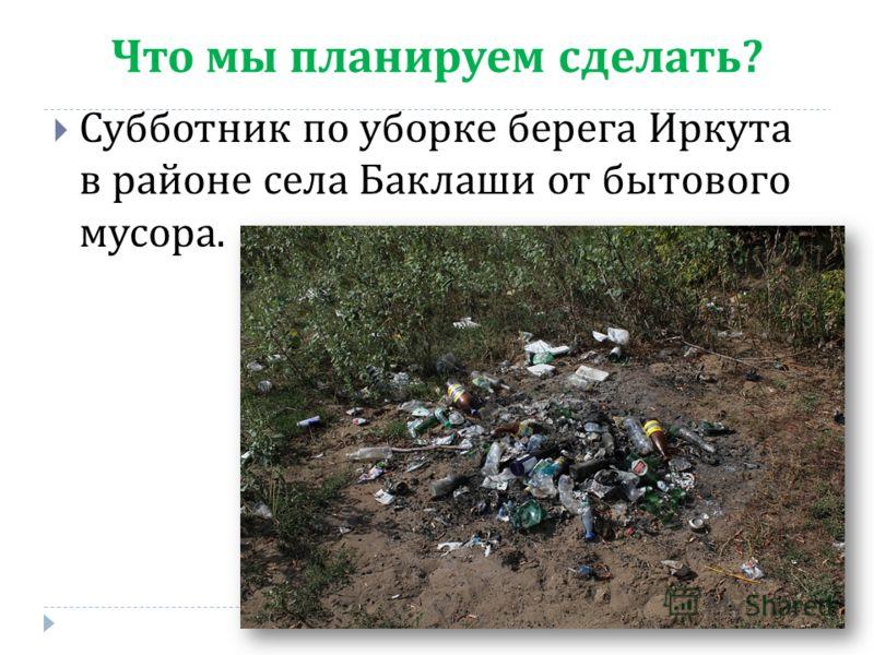 Что мы планируем сделать ? Субботник по уборке берега Иркута в районе села Баклаши от бытового мусора.