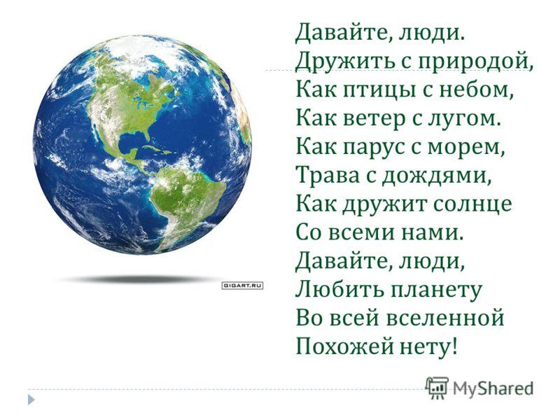 Давайте, люди. Дружить с природой, Как птицы с небом, Как ветер с лугом. Как парус с морем, Трава с дождями, Как дружит солнце Со всеми нами. Давайте, люди, Любить планету Во всей вселенной Похожей нету !