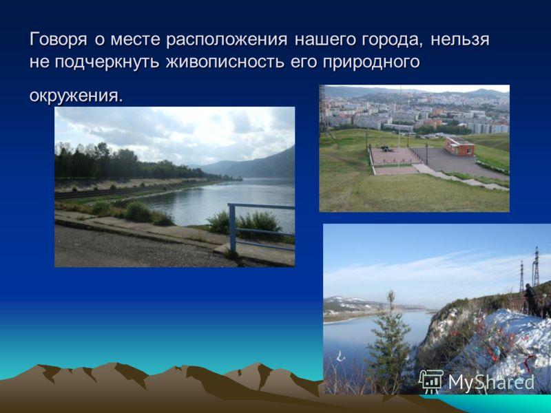 Говоря о месте расположения нашего города, нельзя не подчеркнуть живописность его природного окружения.