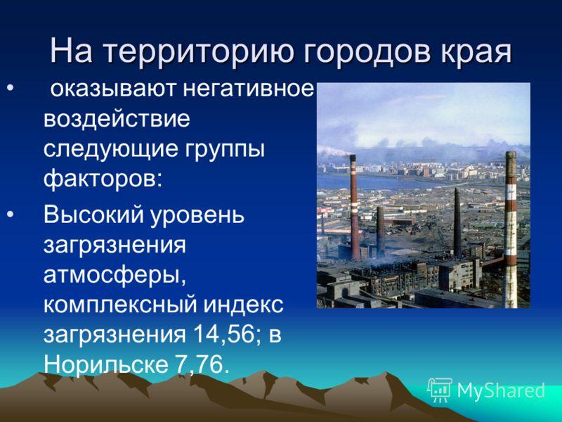 На территорию городов края оказывают негативное воздействие следующие группы факторов: Высокий уровень загрязнения атмосферы, комплексный индекс загрязнения 14,56; в Норильске 7,76.