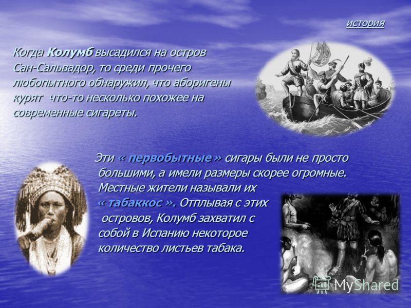 история история Когда Колумб высадился на остров Сан-Сальвадор, то среди прочего любопытного обнаружил, что аборигены курят что-то несколько похожее на современные сигареты. Эти « первобытные » сигары были не просто Эти « первобытные » сигары были не
