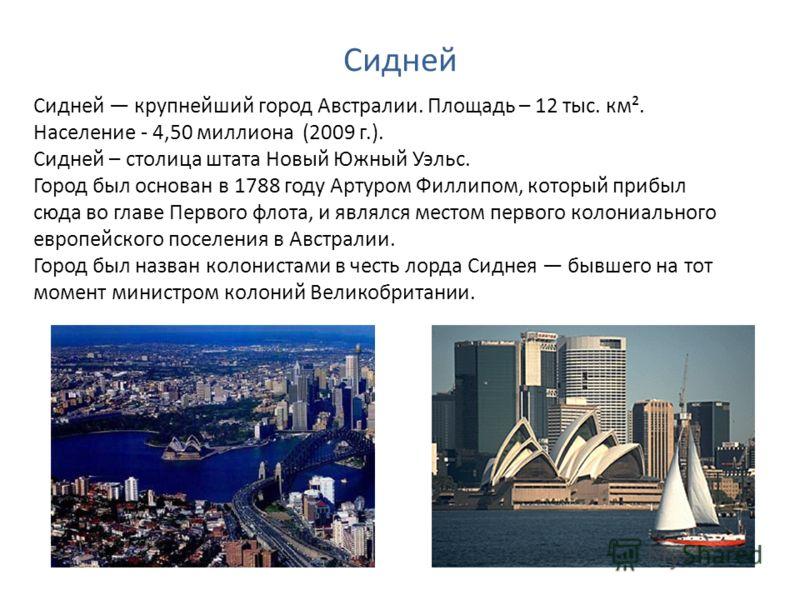 Сидней Сидней крупнейший город Австралии. Площадь – 12 тыс. км². Население - 4,50 миллиона (2009 г.). Сидней – столица штата Новый Южный Уэльс. Город был основан в 1788 году Артуром Филлипом, который прибыл сюда во главе Первого флота, и являлся мест