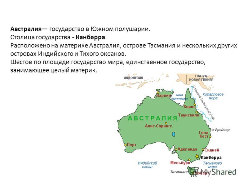 Австралия государство в Южном полушарии. Столица государства - Канберра. Расположено на материке Австралия, острове Тасмания и нескольких других островах Индийского и Тихого океанов. Шестое по площади государство мира, единственное государство, заним