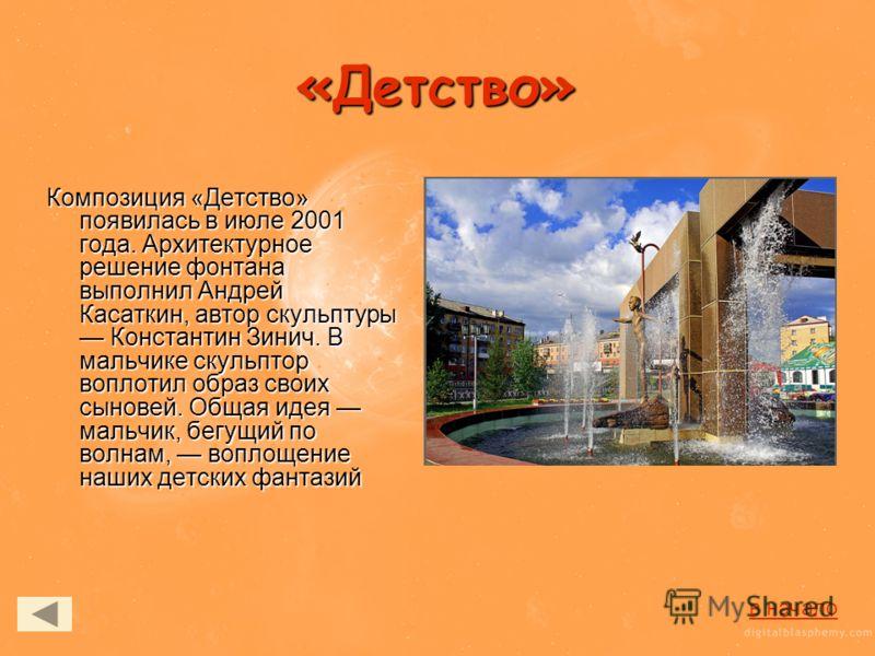 «Детство» Композиция «Детство» появилась в июле 2001 года. Архитектурное решение фонтана выполнил Андрей Касаткин, автор скульптуры Константин Зинич. В мальчике скульптор воплотил образ своих сыновей. Общая идея мальчик, бегущий по волнам, воплощение