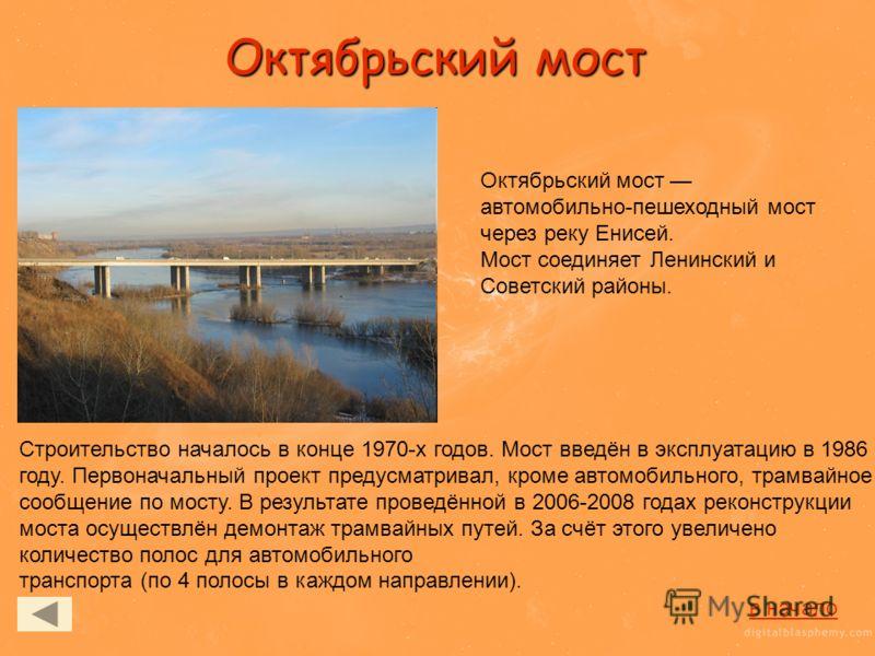 Октябрьский мост Октябрьский мост автомобильно-пешеходный мост через реку Енисей. Мост соединяет Ленинский и Советский районы. Строительство началось в конце 1970-х годов. Мост введён в эксплуатацию в 1986 году. Первоначальный проект предусматривал,