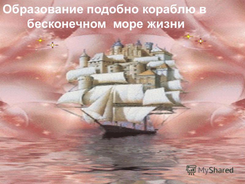 Образование подобно кораблю в бесконечном море жизни