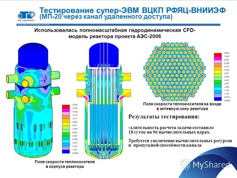 Поле скорости теплоносителя в корпусе реактора Поле скорости теплоносителя на входе в активную зону реактора Тестирование супер-ЭВМ ВЦКП РФЯЦ-ВНИИЭФ (МП-20 через канал удаленного доступа) Использовалась полномасштабная гидродинамическая CFD- модель р