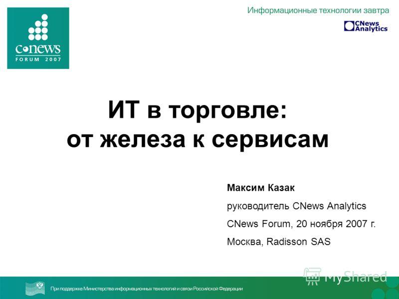 ИТ в торговле: от железа к сервисам Максим Казак руководитель CNews Analytics CNews Forum, 20 ноября 2007 г. Москва, Radisson SAS
