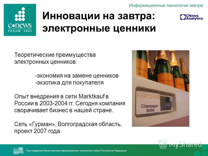 Инновации на завтра: электронные ценники Теоретические преимущества электронных ценников: -экономия на замене ценников -экзотика для покупателя Опыт внедрения в сети Marktkauf в России в 2003-2004 гг. Сегодня компания сворачивает бизнес в нашей стран