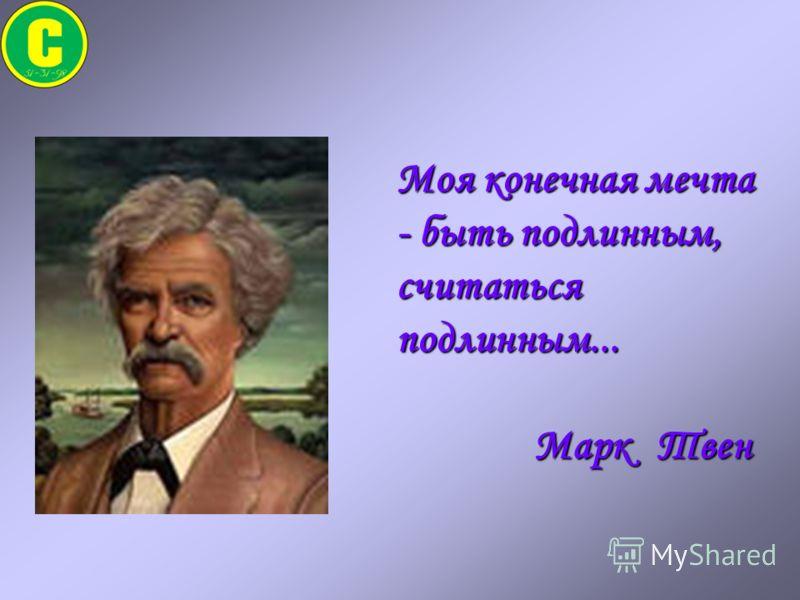 Моя конечная мечта - быть подлинным, считаться подлинным... Марк Твен Марк Твен