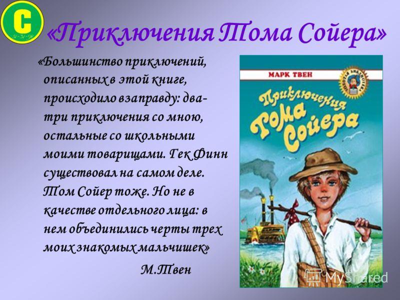 «Приключения Тома Сойера» «Большинство приключений, описанных в этой книге, происходило взаправду: два- три приключения со мною, остальные со школьными моими товарищами. Гек Финн существовал на самом деле. Том Сойер тоже. Но не в качестве отдельного
