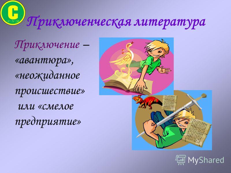 Приключенческая литература Приключение – «авантюра», «неожиданное происшествие» или «смелое предприятие»