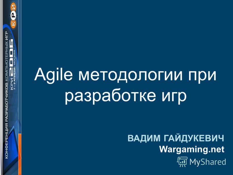 Agile методологии при разработке игр ВАДИМ ГАЙДУКЕВИЧ Wargaming.net