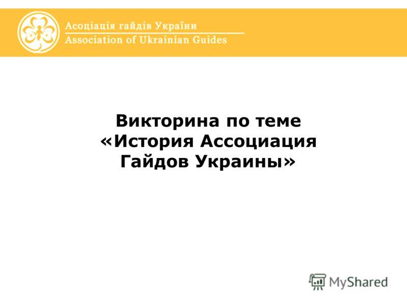 Викторина по теме «История Ассоциация Гайдов Украины»