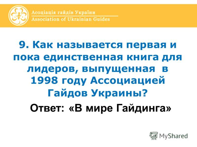 9. Как называется первая и пока единственная книга для лидеров, выпущенная в 1998 году Ассоциацией Гайдов Украины? Ответ: «В мире Гайдинга»