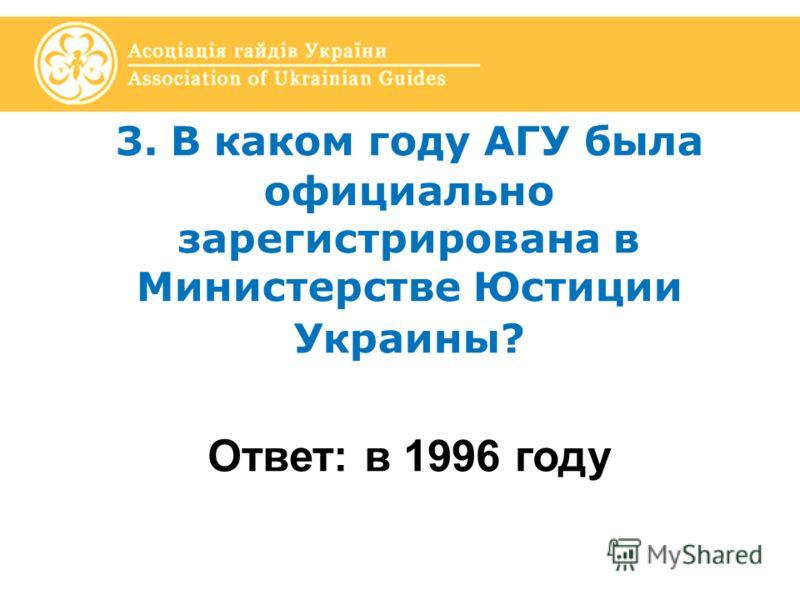 3. В каком году АГУ была официально зарегистрирована в Министерстве Юстиции Украины? Ответ: в 1996 году