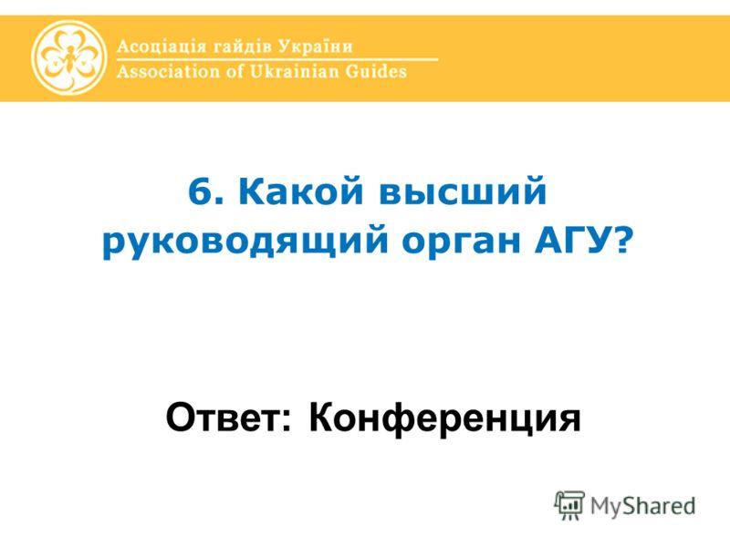 6. Какой высший руководящий орган АГУ? Ответ: Конференция