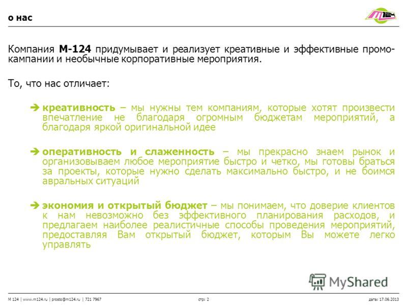 стр: 2 M 124 | www.m124.ru | prosto@m124.ru | 721 7967 дата: 17.06.2013 о нас Компания М-124 придумывает и реализует креативные и эффективные промо- кампании и необычные корпоративные мероприятия. То, что нас отличает: креативность – мы нужны тем ком