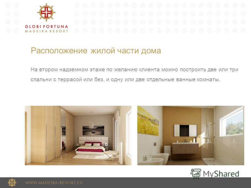 Расположение жилой части дома На втором надземном этаже по желанию клиента можно построить две или три спальни с террасой или без, и одну или две отдельные ванные комнаты.