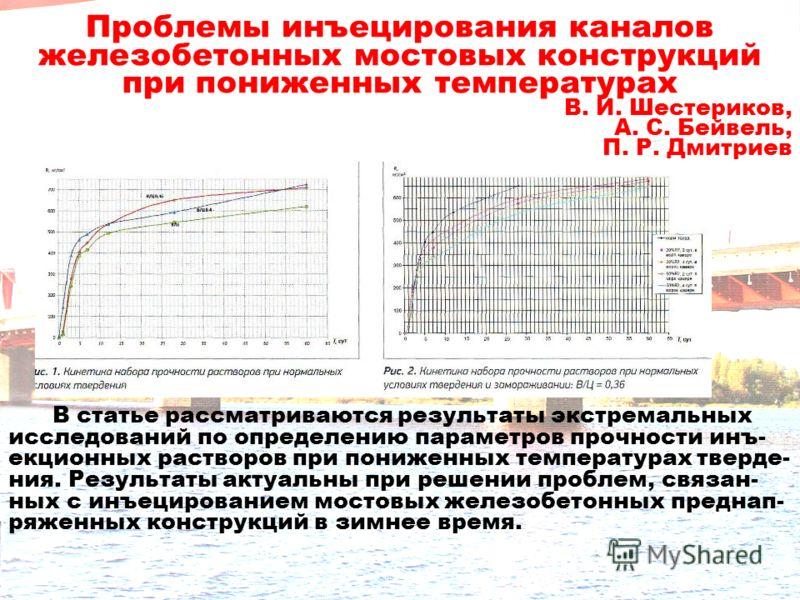 Проблемы инъецирования каналов железобетонных мостовых конструкций при пониженных температурах В. И. Шестериков, А. С. Бейвель, П. Р. Дмитриев В статье рассматриваются результаты экстремальных исследований по определению параметров прочности инъ- екц