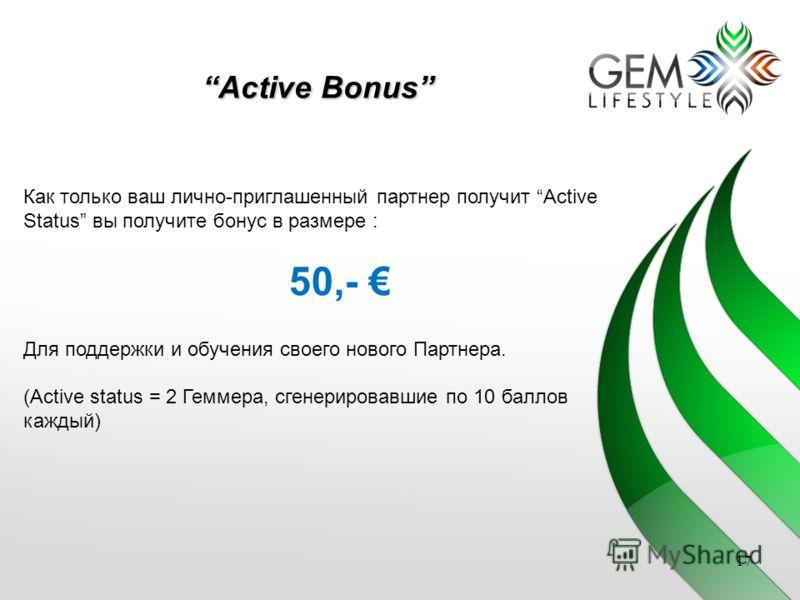17 Active Bonus Как только ваш лично-приглашенный партнер получит Active Status вы получите бонус в размере : 50,- Для поддержки и обучения своего нового Партнера. (Active status = 2 Геммера, сгенерировавшие по 10 баллов каждый)