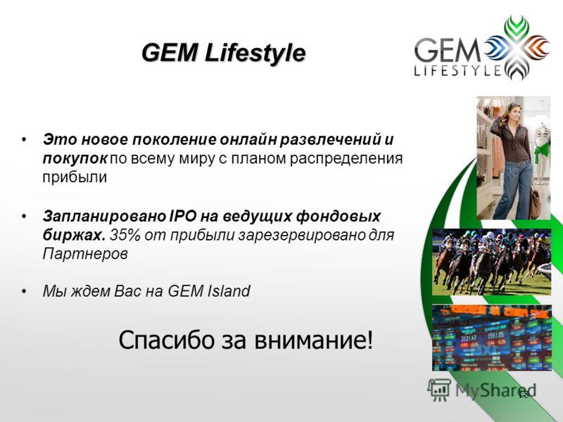 GEM Lifestyle Это новое поколение онлайн развлечений и покупок по всему миру с планом распределения прибыли Запланировано IPO на ведущих фондовых биржах. 35% от прибыли зарезервировано для Партнеров Мы ждем Вас на GEM Island 18 Спасибо за внимание !