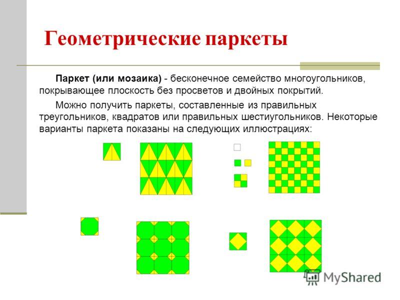 Геометрические паркеты Паркет (или мозаика) - бесконечное семейство многоугольников, покрывающее плоскость без просветов и двойных покрытий. Можно получить паркеты, составленные из правильных треугольников, квадратов или правильных шестиугольников. Н