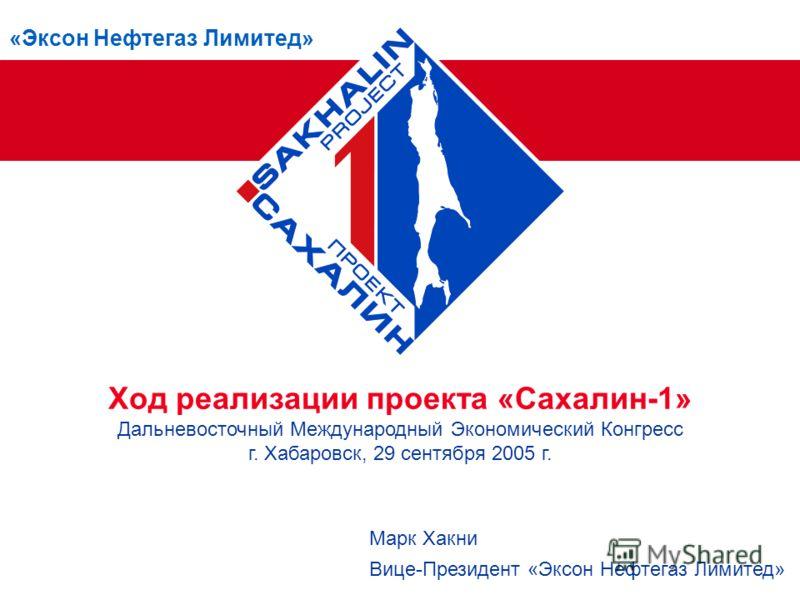 «Эксон Нефтегаз Лимитед» Ход реализации проекта «Сахалин-1» Дальневосточный Международный Экономический Конгресс г. Хабаровск, 29 сентября 2005 г. Марк Хакни Вице-Президент «Эксон Нефтегаз Лимитед»