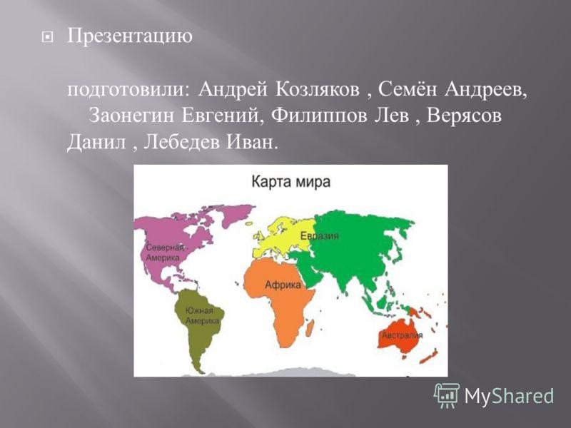 Презентацию подготовили : Андрей Козляков, Семён Андреев, Заонегин Евгений, Филиппов Лев, Верясов Данил, Лебедев Иван.