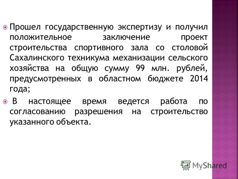 Прошел государственную экспертизу и получил положительное заключение проект строительства спортивного зала со столовой Сахалинского техникума механизации сельского хозяйства на общую сумму 99 млн. рублей, предусмотренных в областном бюджете 2014 года