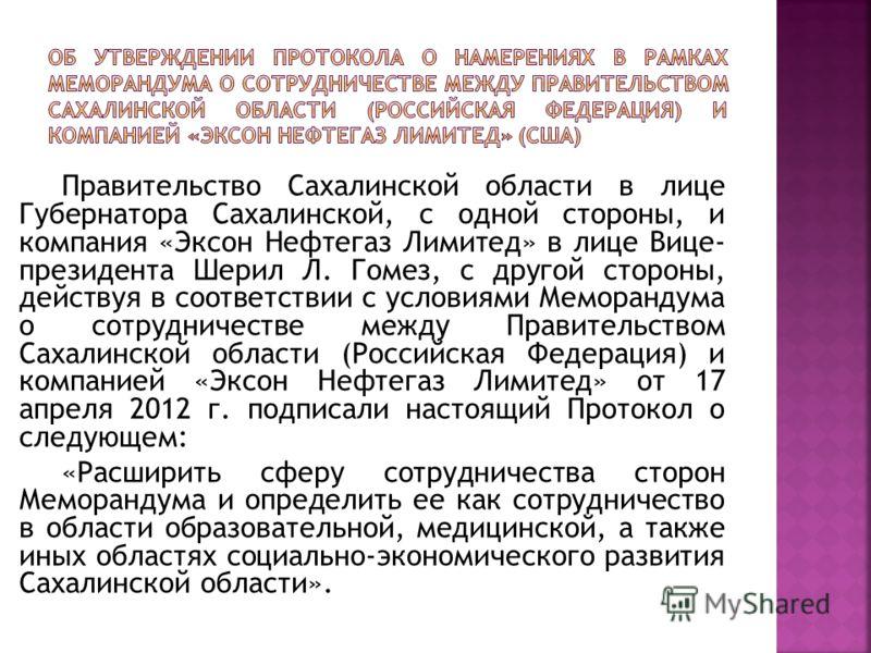 Правительство Сахалинской области в лице Губернатора Сахалинской, с одной стороны, и компания «Эксон Нефтегаз Лимитед» в лице Вице- президента Шерил Л. Гомез, с другой стороны, действуя в соответствии с условиями Меморандума о сотрудничестве между Пр