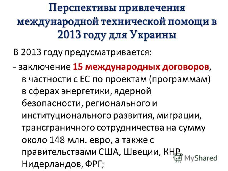 Перспективы привлечения международной технической помощи в 2013 году для Украины В 2013 году предусматривается: - заключение 15 международных договоров, в частности с ЕС по проектам (программам) в сферах энергетики, ядерной безопасности, региональног